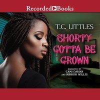 Shorty Gotta Be Grown - T.C. Littles