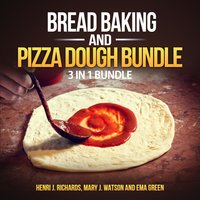 Bread baking and Pizza Dough Bundle: 3 in 1 Bundle, Bread, Pizza Dough, How to Bake Everything - Henri J. Richards, Mary J. Watson, Ema Green