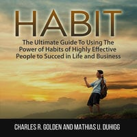 Habit: The Ultimate Guide To Using The Power of Habits of Highly Effective People to Succed in Life and Business - Charles R. Golden, Mathias U. Duhigg