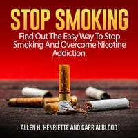 Stop Smoking: Find Out The Easy Way To Stop Smoking And Overcome Nicotine Addiction - Carr Alblood, Allen H. Henriette