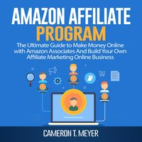 Amazon Affiliate Program: The Ultimate Guide to Make Money Online with Amazon Associates And Build Your Own Affiliate Marketing Online Business - Cameron T. Meyer