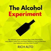 The Alcohol Experiment: The Ultimate Guide to Keeping Your Sober Resolutions - Rich Alto