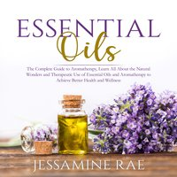 Essential Oils: The Complete Guide to Aromatherapy - Jessamine Rae