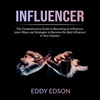 Influencer: The Comprehensive Guide to Becoming an Influencer - Eddy Edson