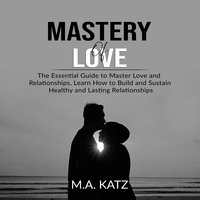 Mastery of Love: The Essential Guide to Master Love and Relationships - M.A. Katz