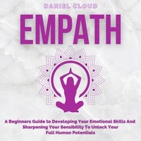 Empath: A Beginners Guide to Developing Your Emotional Skills and Sharpening your Sensibility to Unlock Your Full Human Potentials - Daniel Cloud