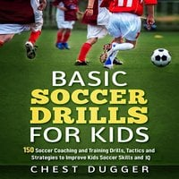 Basic Soccer Drills for Kids: 150 Soccer Coaching and Training Drills, Tactics and Strategies to Improve Kids Soccer Skills and IQ - Chest Dugger