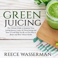 Green Juicing: The Ultimate Guide to Jumpstart Your Juicing Journey - Reece Wasserman