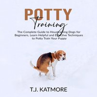 Potty Training: The Complete Guide to Housetraining Dogs for Beginners - T.J. Katmore