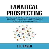 Fanatical Prospecting: The Ultimate Guide About Effective and Confident Prospecting - J.P. Taser