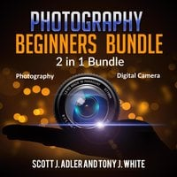 Photography Beginners Bundle: 2 in 1 Bundle - Tony J. White, Scott J. Adler