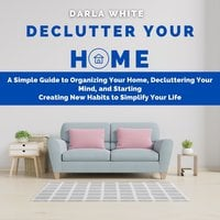 Declutter Your Home: A Simple Guide to Organizing Your Home, Decluttering Your Mind, and Starting Creating New Habits to Simplify Your Life - Darla White