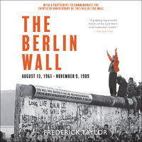 The Berlin Wall: August 13, 1961–November 9, 1989 - Frederick Taylor