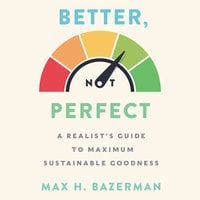 Better, Not Perfect: A Realist's Guide to Maximum Sustainable Goodness - Max H. Bazerman