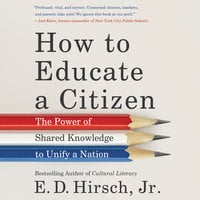 How to Educate a Citizen: The Power of Shared Knowledge to Unify a Nation - E. D. Hirsch