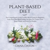 Plant Based Diet: The Comprehensive Guide To Plant Based Eating for Beginners - Dana Dason