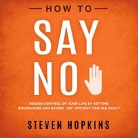 """How to Say No: Regain Control of Your Life by Setting Boundaries and Saying """"No"""" Without Feeling Guilty - Steven Hopkins"""