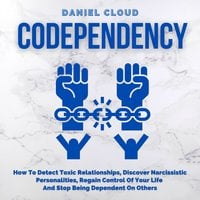 Codependency: How To Detect Toxic Relationships, Discover Narcissistic Personalities, Regain Control Of Your Life and Stop Being Dependent On Others - Daniel Cloud