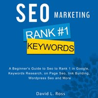 SEO Marketing: A Beginner's Guide to Seo to Rank 1 in Google, Keywords Research, on Page Seo, link Building, Wordpress Seo and More - David L Ross