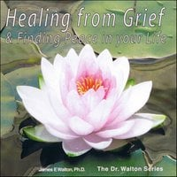 Healing From Grief & Finding Peace In Your Life - Dr. James E. Walton
