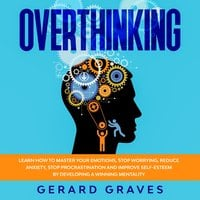 Overthinking: Learn How to Master Your Emotions, Stop Worrying, Reduce Anxiety, Stop Procrastination, and Improve Self-Esteem by Developing a Winning Mentality - Gerard Graves