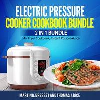 Electric Pressure Cooker Cookbook Bundle: 2 in 1 Bundle - Martin D. Bresset, Thomas J. Rice
