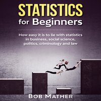 Statistics for Beginners: How easy it is to lie with statistics in business, social science, politics, criminology and law - Bob Mather
