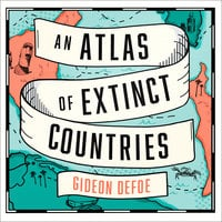 An Atlas of Extinct Countries: The Remarkable (and Occasionally Ridiculous) Stories of 48 Nations that Fell off the Map - Gideon Defoe