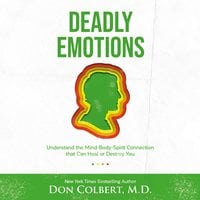 Deadly Emotions: Understand the Mind-Body-Spirit Connection that Can Heal or Destroy You - Dr. Don Colbert