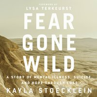 Fear Gone Wild: A Story of Mental Illness, Suicide, and Hope Through Loss - Kayla Stoecklein