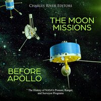 The Moon Missions Before Apollo: The History of NASA's Pioneer, Ranger, and Surveyor Programs - Charles River Editors