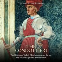 The Condottieri: The History of Italy's Elite Mercenaries during the Middle Ages and Renaissance - Charles River Editors