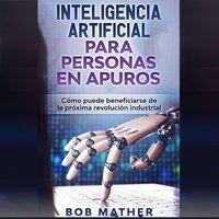 Inteligencia artificial para personas en apuros - Bob Mather