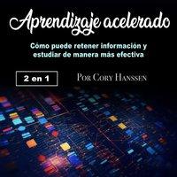 Aprendizaje acelerado. Cómo puede retener la información y estudiar de manera más efectiva - Cory Hanssen