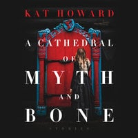 A Cathedral of Myth and Bone: Stories - Kat Howard
