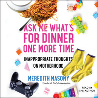 Ask Me What's for Dinner One More Time: Inappropriate Thoughts on Motherhood - Meredith Masony