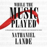 While the Music Played: A Remarkable Story of Courage and Friendship in WWII - Nathaniel Lande