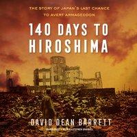 140 Days to Hiroshima: The Story of Japan's Last Chance to Avert Armageddon - David Dean Barrett