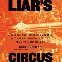 Liar's Circus: A Strange and Terrifying Journey into the Upside-Down World of Trump's MAGA Rallies - Carl Hoffman