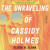 The Unraveling of Cassidy Holmes: A Novel - Elissa R. Sloan