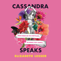 Cassandra Speaks: When Women Are the Storytellers, the Human Story Changes - Elizabeth Lesser