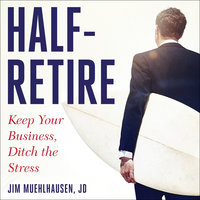 Half-Retire: Keep Your Business, Ditch the Stress - Jim Muehlhausen