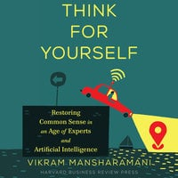 Think for Yourself: Restoring Common Sense in an Age of Experts and Artificial Intelligence - Vikram Mansharamani