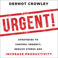 Urgent! – Strategies to Control Urgency, Reduce Stress and Increase Productivity - Dermot Crowley