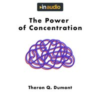 The Power of Concentration - William Walker Atkinson, Theron Q. Dumont
