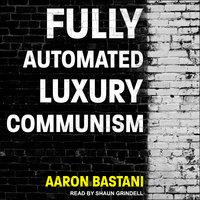 Fully Automated Luxury Communism - Aaron Bastani