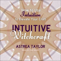 Intuitive Witchcraft: How to Use Intuition to Elevate Your Craft - Astrea Taylor