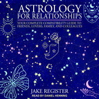 Astrology for Relationships: Your Complete Compatibility Guide to Friends, Lovers, Family, and Colleagues - Jake Register