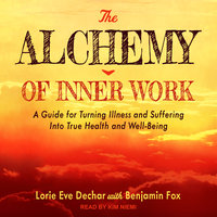 The Alchemy of Inner Work: A Guide for Turning Illness and Suffering Into True Health and Well-Being - Lorie Eve Dechar