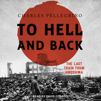 To Hell And Back: The Last Train From Hiroshima - Charles Pellegrino